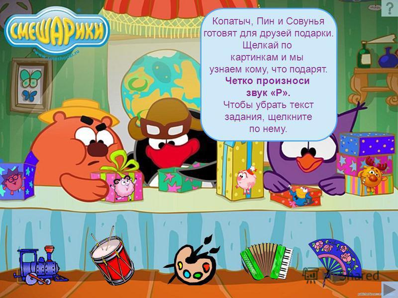 Копатыч, Пин и Совунья готовят для друзей подарки. Щелкай по картинкам и мы узнаем кому, что подарят. Четко произноси звук «Р». Чтобы убрать текст задания, щелкните по нему.