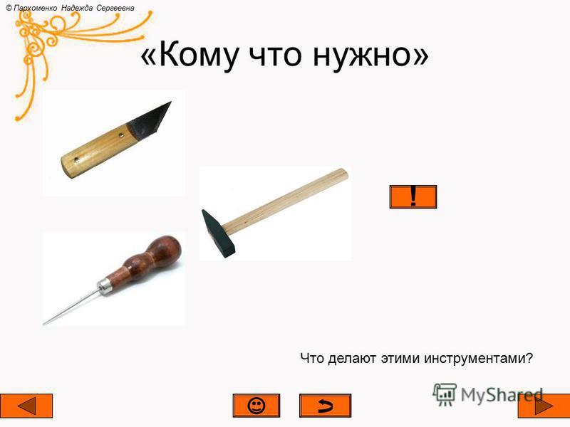 «Кому что нужно» © Пархоменко Надежда Сергеевна Что делают этими инструментами?
