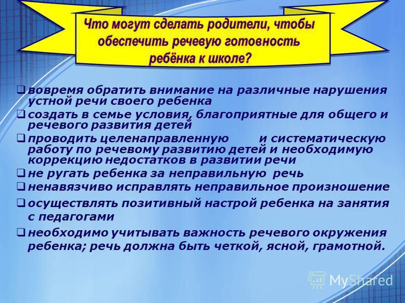вовремя обратить внимание на различные нарушения устной речи своего ребенка создать в семье условия, благоприятные для общего и речевого развития детей проводить целенаправленную и систематическую работу по речевому развитию детей и необходимую корре