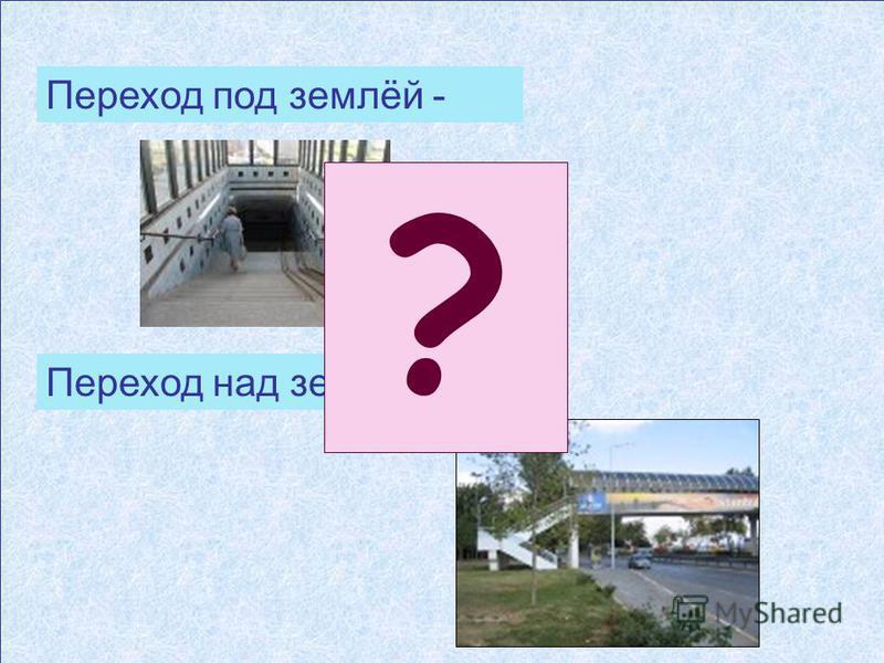 Переход под землёй - подземный переход Переход над землёй - наземный переход ?