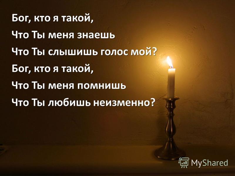 Бог, кто я такой, Что Ты меня знаешь Что Ты слышишь голос мой? Бог, кто я такой, Что Ты меня помнишь Что Ты любишь неизменно?