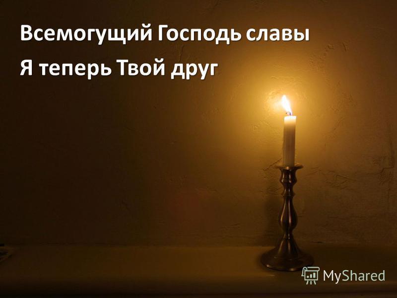 Всемогущий Господь славы Я теперь Твой друг