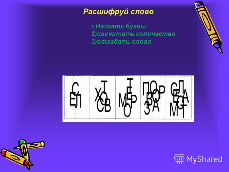 Расшифруй слово 1) Назвать буквы 2)сосчитать количество 3)отгадать слова