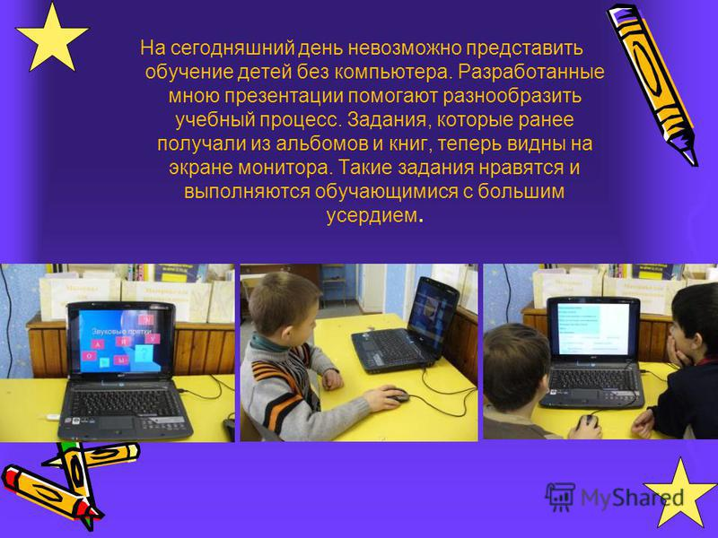 На сегодняшний день невозможно представить обучение детей без компьютера. Разработанные мною презентации помогают разнообразить учебный процесс. Задания, которые ранее получали из альбомов и книг, теперь видны на экране монитора. Такие задания нравят
