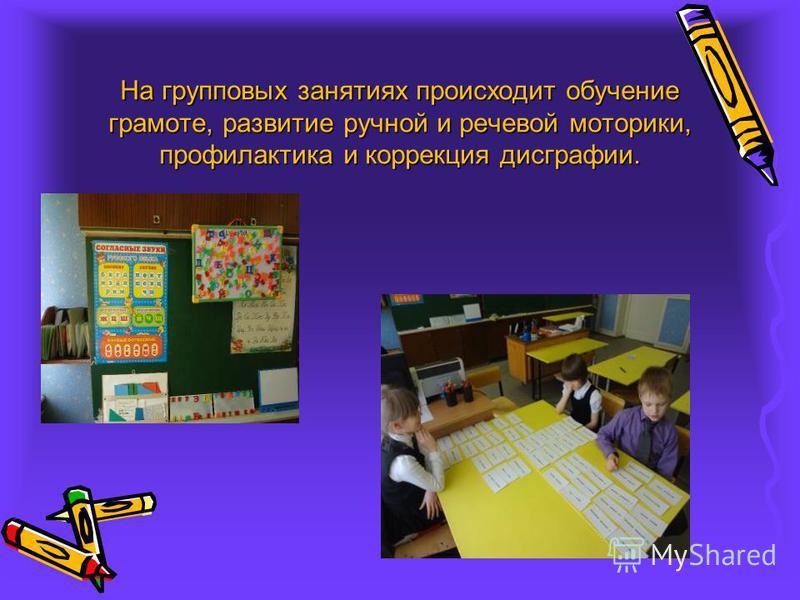 На групповых занятиях происходит обучение грамоте, развитие ручной и речевой моторики, профилактика и коррекция дисграфии.