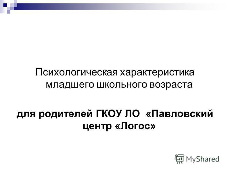 Психологическая характеристика младшего школьного возраста для родителей ГКОУ ЛО «Павловский центр «Логос»