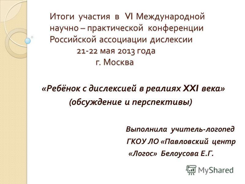 Итоги участия в VI Международной научно – практической конференции Российской ассоциации дислексии 21-22 мая 2013 года г. Москва Итоги участия в VI Международной научно – практической конференции Российской ассоциации дислексии 21-22 мая 2013 года г.