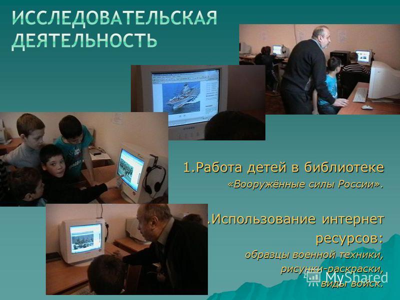 1. Работа детей в библиотеке «Вооружённые силы России». 2. Использование интернет ресурсов: образцы военной техники, рисунки-раскраски, виды войск.
