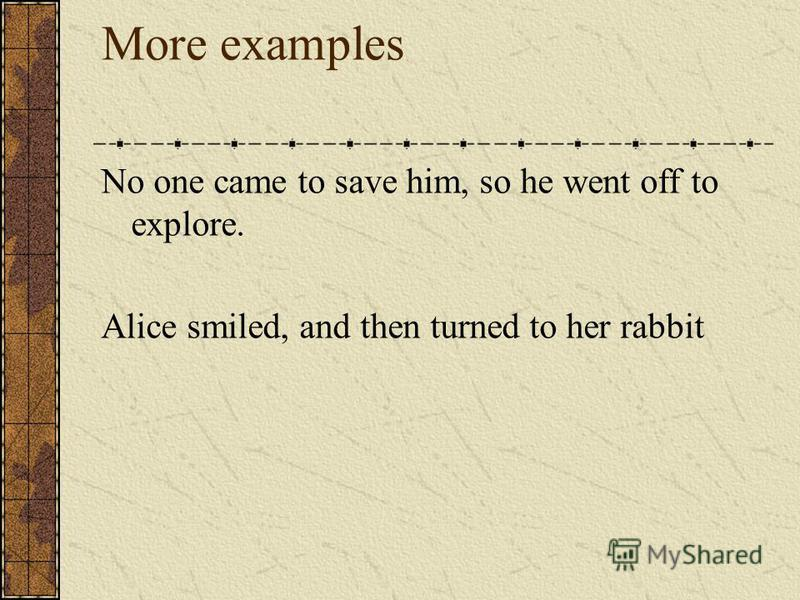 More examples No one came to save him, so he went off to explore. Alice smiled, and then turned to her rabbit