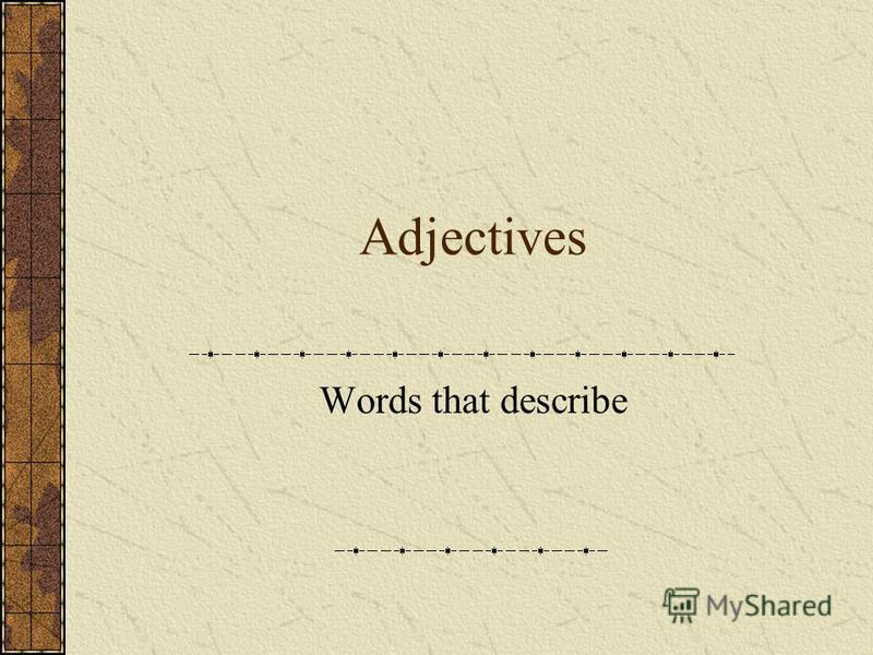 Adjectives Words that describe