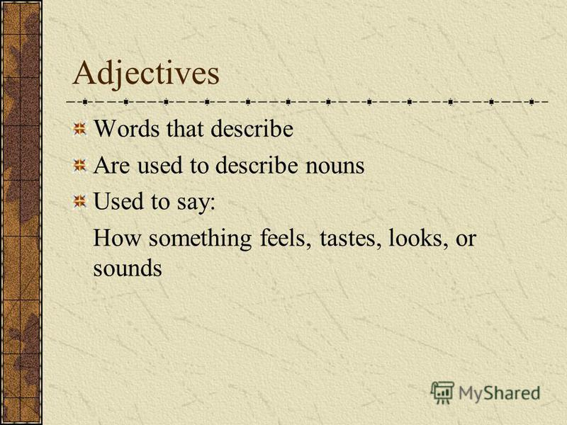 Adjectives Words that describe Are used to describe nouns Used to say: How something feels, tastes, looks, or sounds
