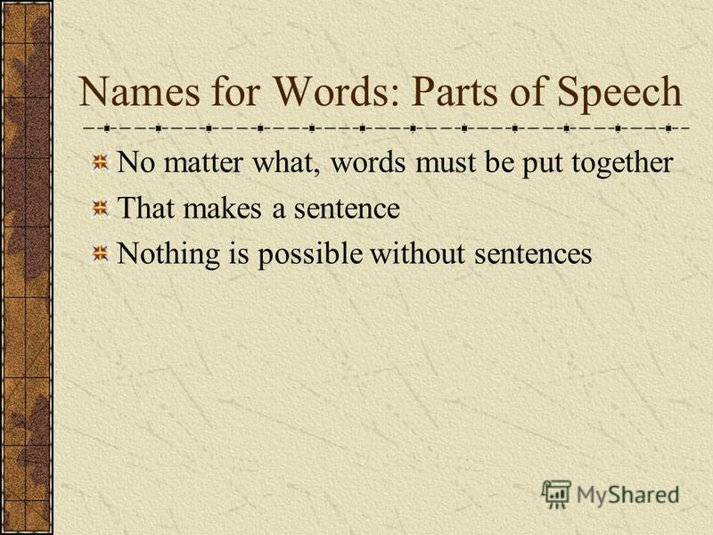 Names for Words: Parts of Speech No matter what, words must be put together That makes a sentence Nothing is possible without sentences