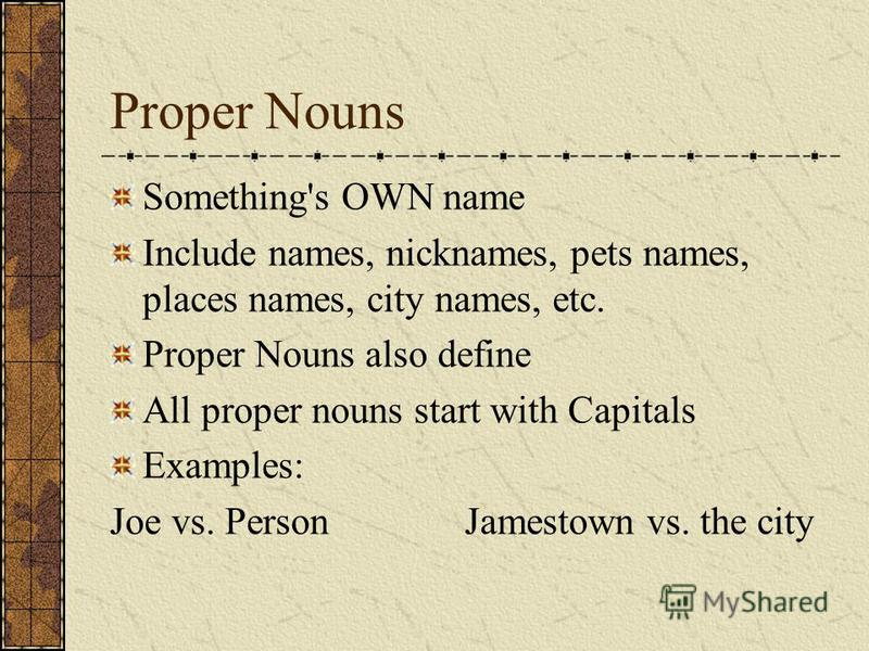 Proper Nouns Something's OWN name Include names, nicknames, pets names, places names, city names, etc. Proper Nouns also define All proper nouns start with Capitals Examples: Joe vs. Person Jamestown vs. the city