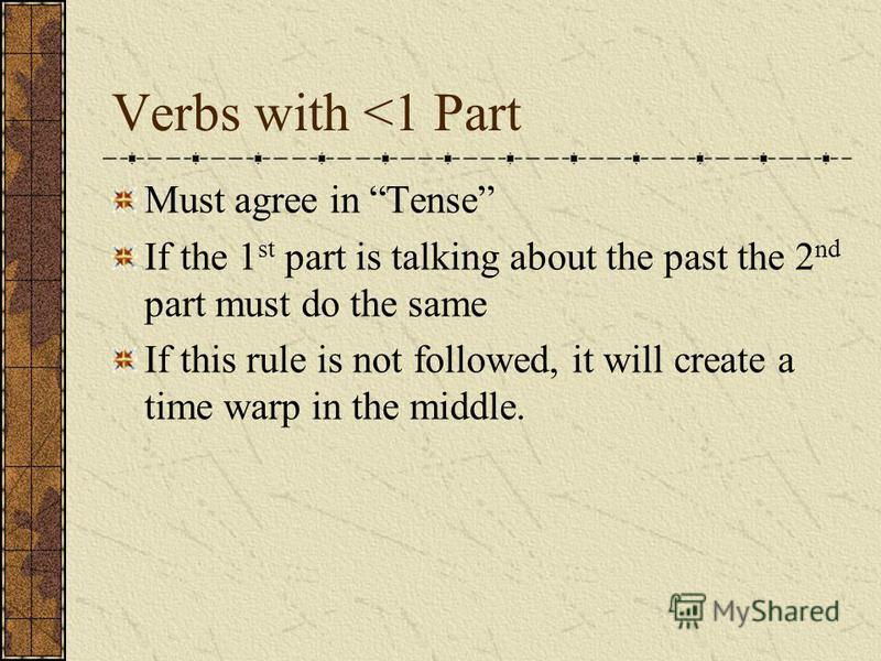 Verbs with <1 Part Must agree in Tense If the 1 st part is talking about the past the 2 nd part must do the same If this rule is not followed, it will create a time warp in the middle.
