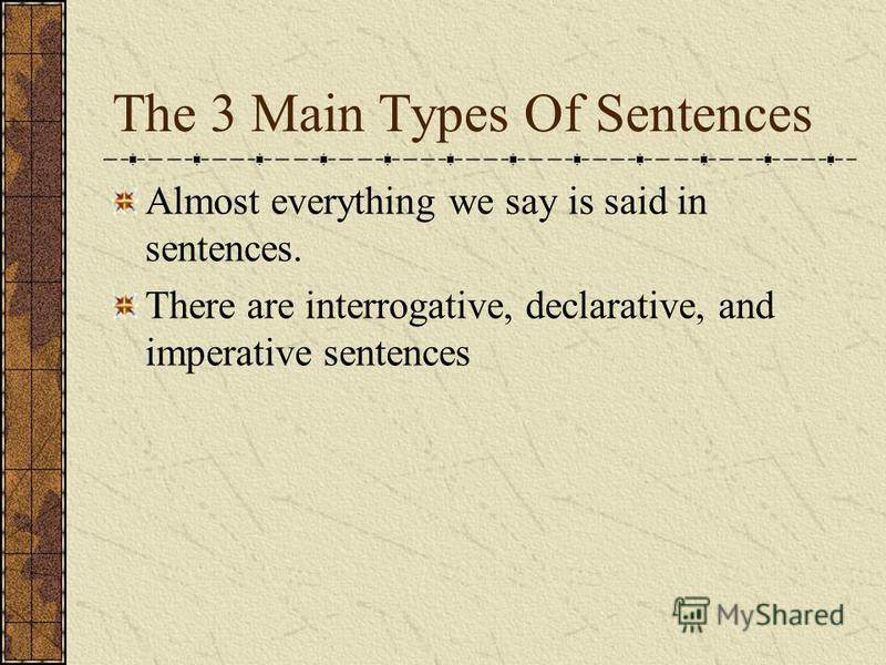 The 3 Main Types Of Sentences Almost everything we say is said in sentences. There are interrogative, declarative, and imperative sentences