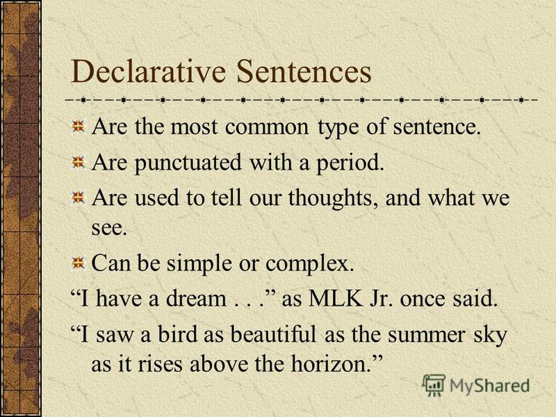 Declarative Sentences Are the most common type of sentence. Are punctuated with a period. Are used to tell our thoughts, and what we see. Can be simple or complex. I have a dream... as MLK Jr. once said. I saw a bird as beautiful as the summer sky as