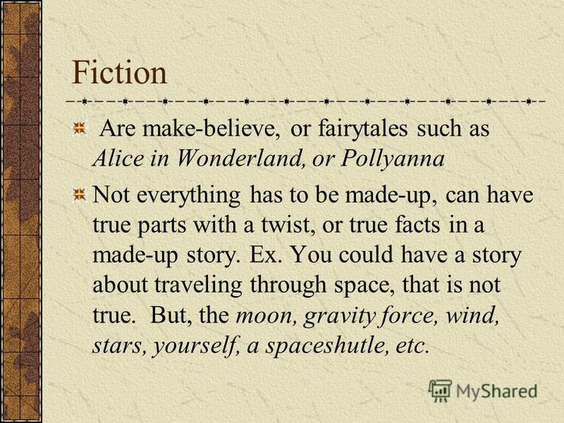 Fiction Are make-believe, or fairytales such as Alice in Wonderland, or Pollyanna Not everything has to be made-up, can have true parts with a twist, or true facts in a made-up story. Ex. You could have a story about traveling through space, that is