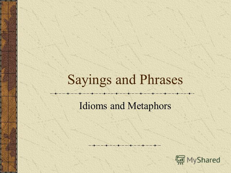 Sayings and Phrases Idioms and Metaphors