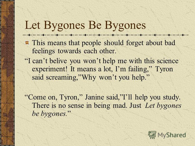 Let Bygones Be Bygones This means that people should forget about bad feelings towards each other. I cant belive you wont help me with this science experiment! It means a lot, Im failing, Tyron said screaming,Why wont you help. Come on, Tyron, Janine