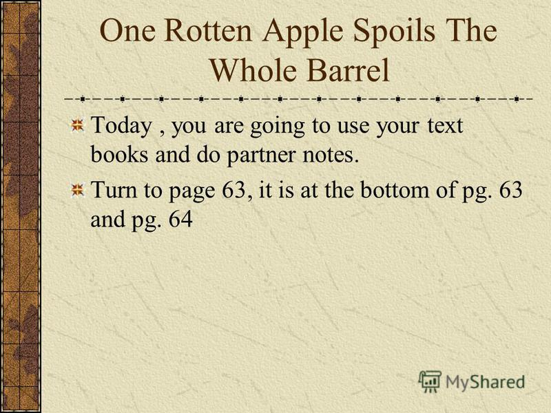 One Rotten Apple Spoils The Whole Barrel Today, you are going to use your text books and do partner notes. Turn to page 63, it is at the bottom of pg. 63 and pg. 64