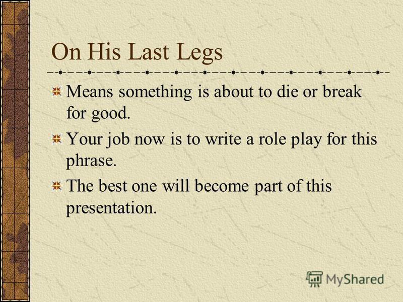 On His Last Legs Means something is about to die or break for good. Your job now is to write a role play for this phrase. The best one will become part of this presentation.