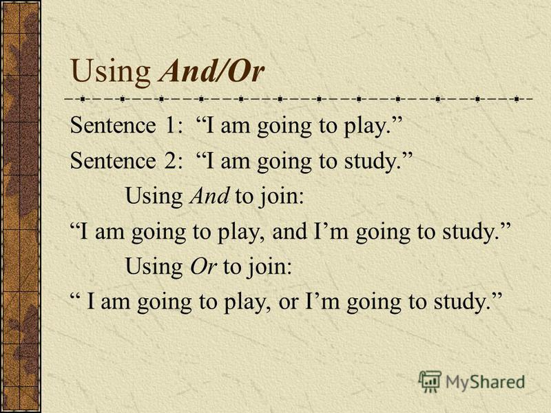 Using And/Or Sentence 1: I am going to play. Sentence 2: I am going to study. Using And to join: I am going to play, and Im going to study. Using Or to join: I am going to play, or Im going to study.