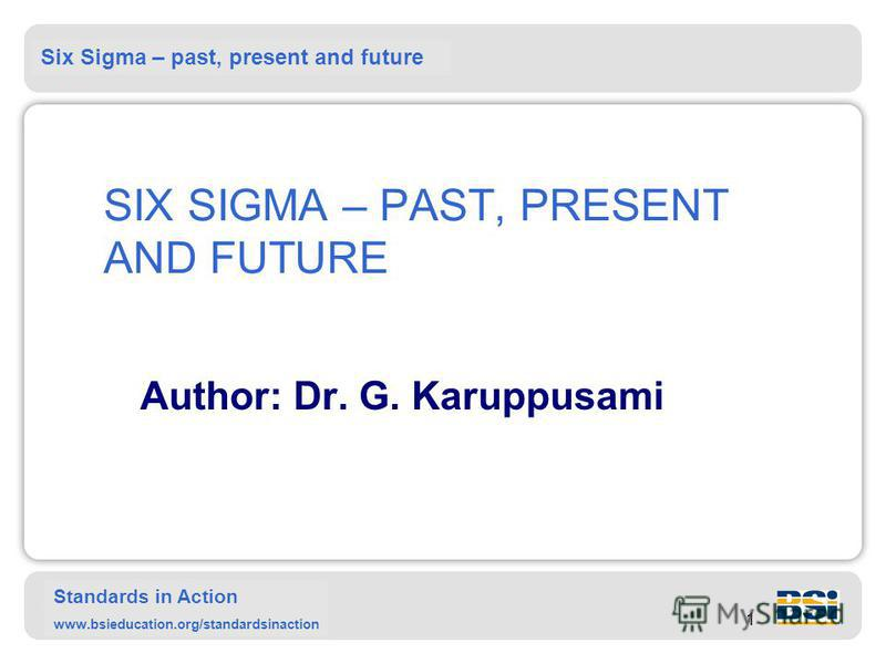 Six Sigma – past, present and future Standards in Action www.bsieducation.org/standardsinaction 1 SIX SIGMA – PAST, PRESENT AND FUTURE Author: Dr. G. Karuppusami