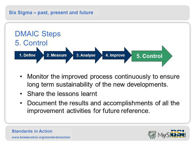 Six Sigma – past, present and future Standards in Action www.bsieducation.org/standardsinaction 17 DMAIC Steps 5. Control Monitor the improved process continuously to ensure long term sustainability of the new developments. Share the lessons learnt D