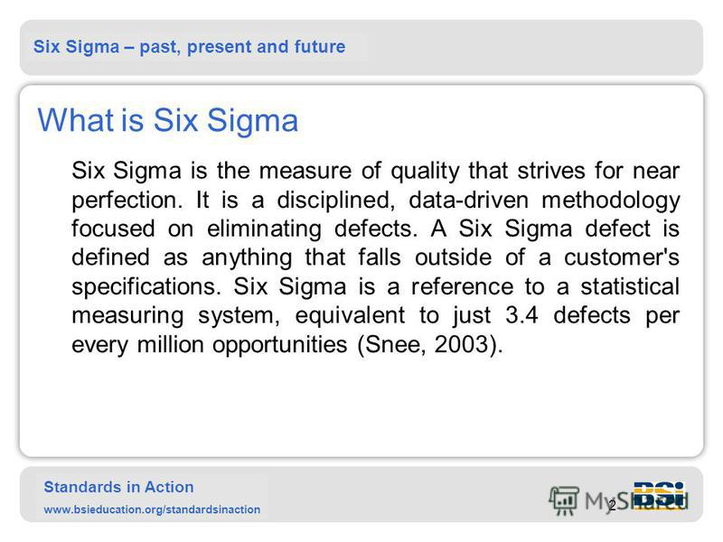 Six Sigma – past, present and future Standards in Action www.bsieducation.org/standardsinaction 2 What is Six Sigma Six Sigma is the measure of quality that strives for near perfection. It is a disciplined, data-driven methodology focused on eliminat
