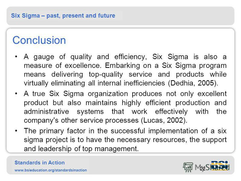 Six Sigma – past, present and future Standards in Action www.bsieducation.org/standardsinaction 22 Conclusion A gauge of quality and efficiency, Six Sigma is also a measure of excellence. Embarking on a Six Sigma program means delivering top-quality