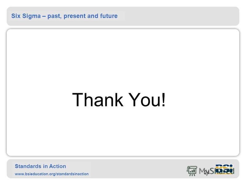 Six Sigma – past, present and future Standards in Action www.bsieducation.org/standardsinaction 24 Thank You!