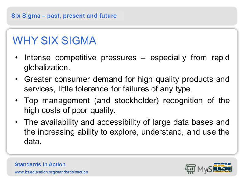 Six Sigma – past, present and future Standards in Action www.bsieducation.org/standardsinaction 3 WHY SIX SIGMA Intense competitive pressures – especially from rapid globalization. Greater consumer demand for high quality products and services, littl