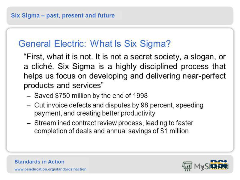 Six Sigma – past, present and future Standards in Action www.bsieducation.org/standardsinaction 8 General Electric: What Is Six Sigma? First, what it is not. It is not a secret society, a slogan, or a cliché. Six Sigma is a highly disciplined process