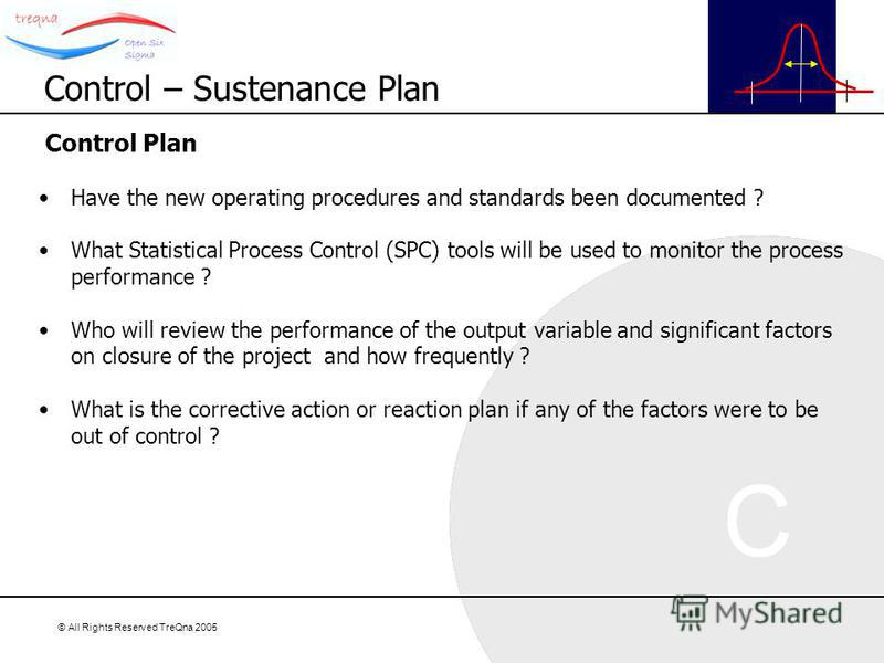© All Rights Reserved TreQna 2005 Control Plan Have the new operating procedures and standards been documented ? What Statistical Process Control (SPC) tools will be used to monitor the process performance ? Who will review the performance of the out