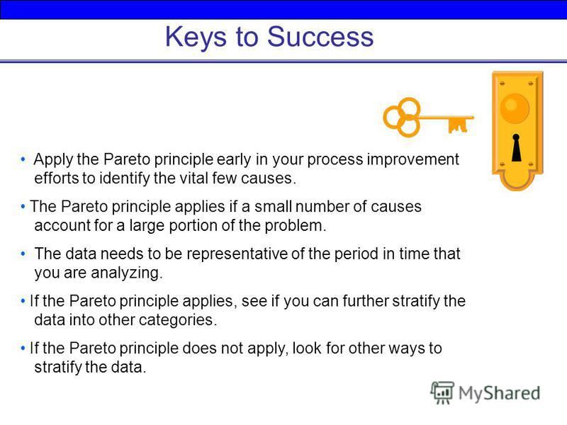 Keys to Success Apply the Pareto principle early in your process improvement efforts to identify the vital few causes. The Pareto principle applies if a small number of causes account for a large portion of the problem. The data needs to be represent