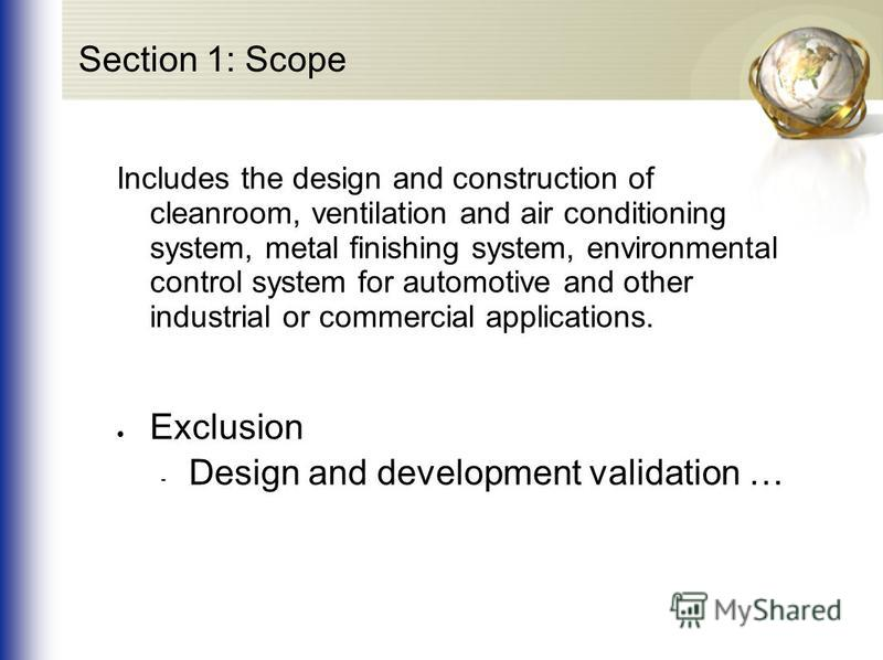 Section 1: Scope Includes the design and construction of cleanroom, ventilation and air conditioning system, metal finishing system, environmental control system for automotive and other industrial or commercial applications. Exclusion - Design and d