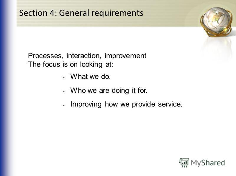 Processes, interaction, improvement The focus is on looking at: What we do. Who we are doing it for. Improving how we provide service. Section 4: General requirements