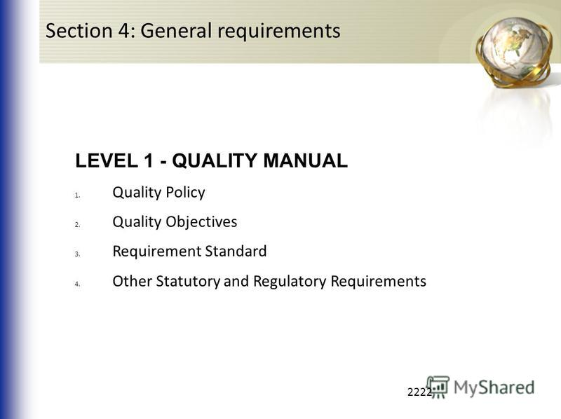 2222 LEVEL 1 - QUALITY MANUAL 1. Quality Policy 2. Quality Objectives 3. Requirement Standard 4. Other Statutory and Regulatory Requirements Section 4: General requirements