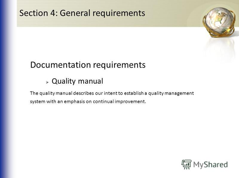 Documentation requirements Quality manual The quality manual describes our intent to establish a quality management system with an emphasis on continual improvement. Section 4: General requirements