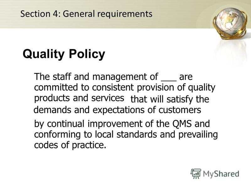 The staff and management of ___ are committed to consistent provision of quality products and services Quality Policy that will satisfy the demands and expectations of customers by continual improvement of the QMS and conforming to local standards an