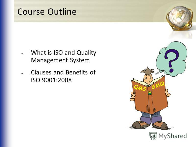 Course Outline What is ISO and Quality Management System Clauses and Benefits of ISO 9001:2008