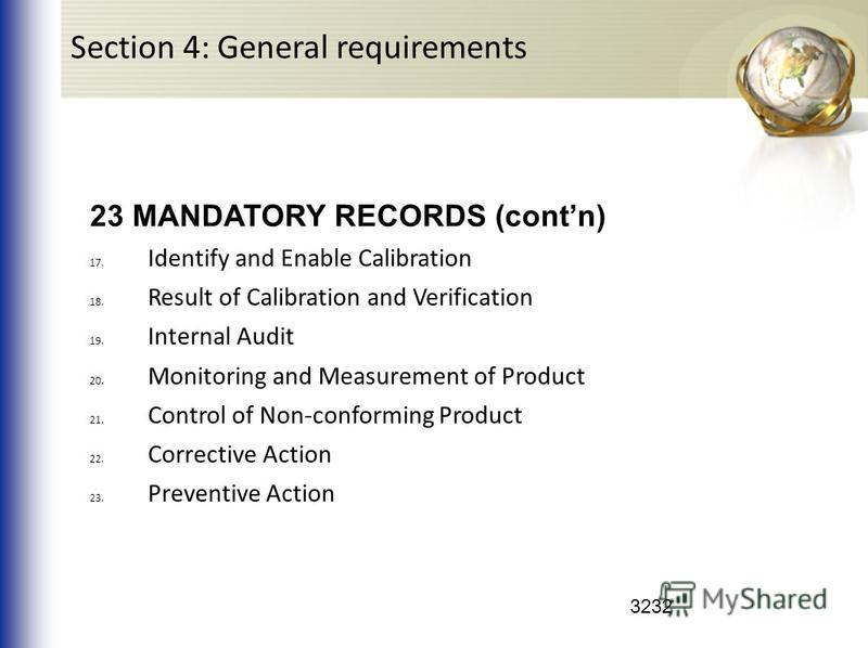3232 23 MANDATORY RECORDS (contn) 17. Identify and Enable Calibration 18. Result of Calibration and Verification 19. Internal Audit 20. Monitoring and Measurement of Product 21. Control of Non-conforming Product 22. Corrective Action 23. Preventive A