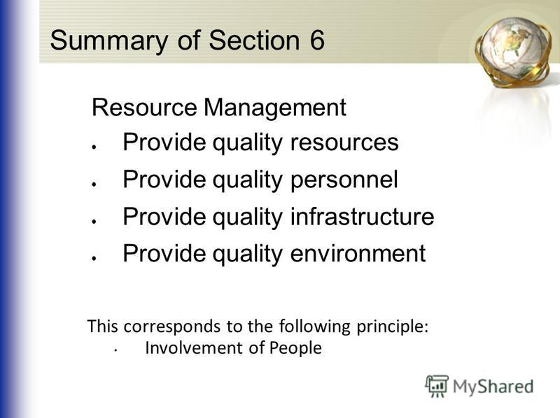 Summary of Section 6 Resource Management Provide quality resources Provide quality personnel Provide quality infrastructure Provide quality environment This corresponds to the following principle: Involvement of People