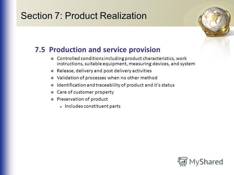 Section 7: Product Realization 7.5 Production and service provision Controlled conditions including product characteristics, work instructions, suitable equipment, measuring devices, and system Release, delivery and post delivery activities Validatio