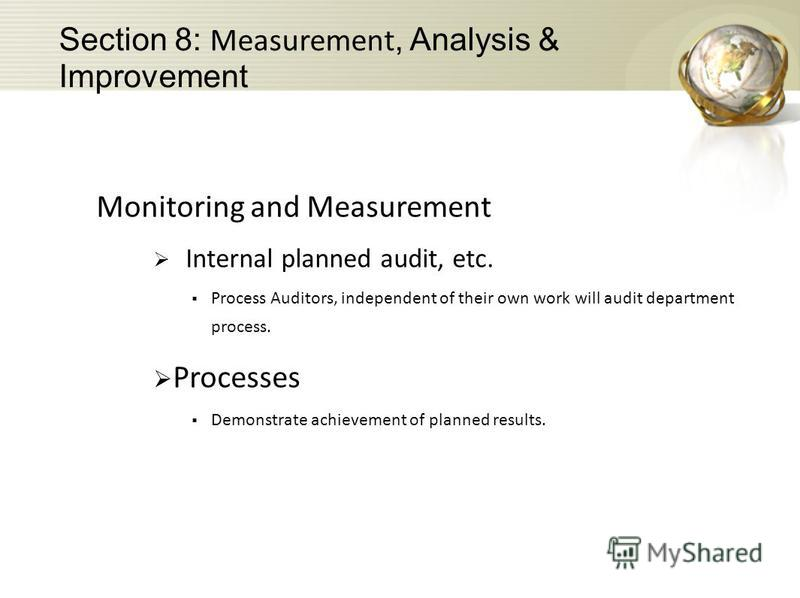 Monitoring and Measurement Internal planned audit, etc. Process Auditors, independent of their own work will audit department process. Processes Demonstrate achievement of planned results. Section 8: Measurement, Analysis & Improvement