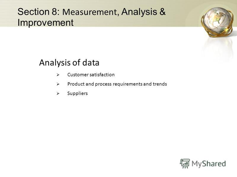 Analysis of data Customer satisfaction Product and process requirements and trends Suppliers Section 8: Measurement, Analysis & Improvement