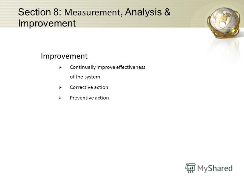 Improvement Continually improve effectiveness of the system Corrective action Preventive action Section 8: Measurement, Analysis & Improvement