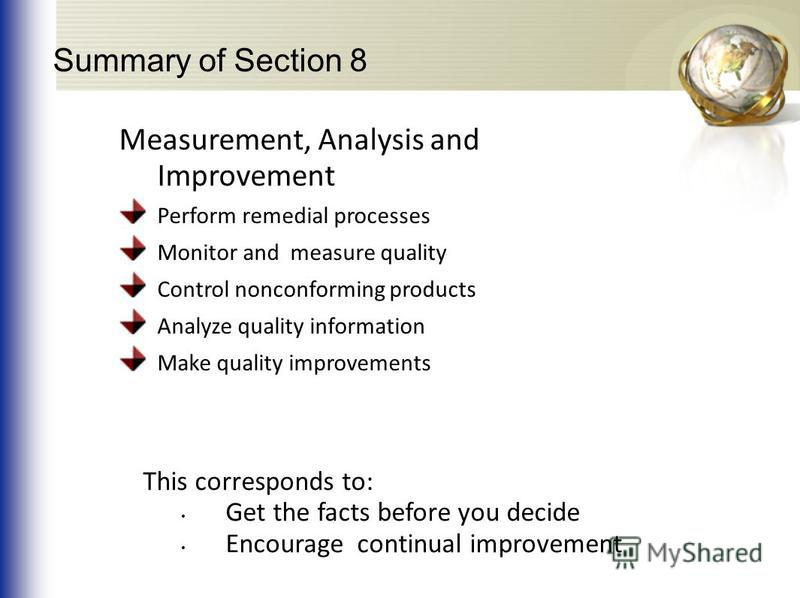 Summary of Section 8 Measurement, Analysis and Improvement Perform remedial processes Monitor and measure quality Control nonconforming products Analyze quality information Make quality improvements This corresponds to: Get the facts before you decid