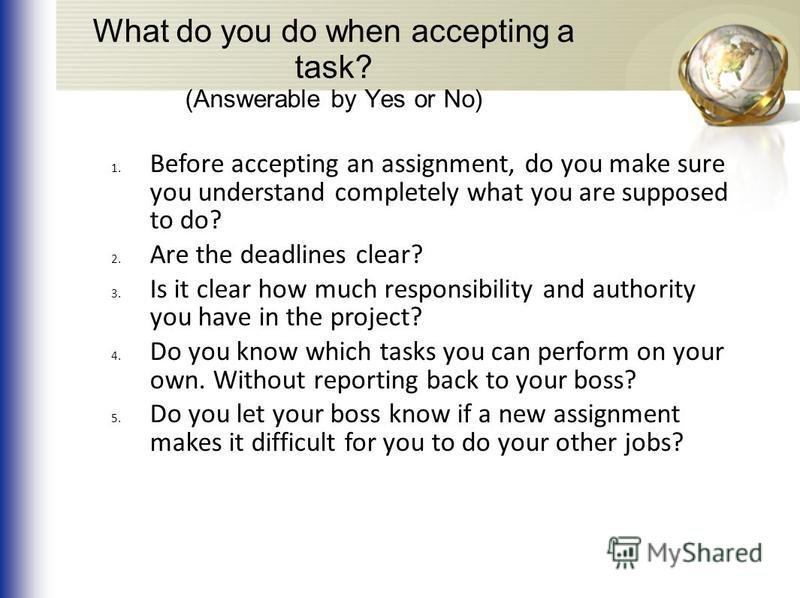 What do you do when accepting a task? (Answerable by Yes or No) 1. Before accepting an assignment, do you make sure you understand completely what you are supposed to do? 2. Are the deadlines clear? 3. Is it clear how much responsibility and authorit
