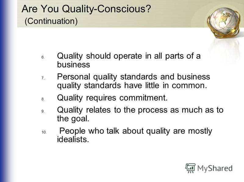 Are You Quality-Conscious? (Continuation) 6. Quality should operate in all parts of a business 7. Personal quality standards and business quality standards have little in common. 8. Quality requires commitment. 9. Quality relates to the process as mu